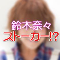 鈴木奈々ストーカーまがい?!